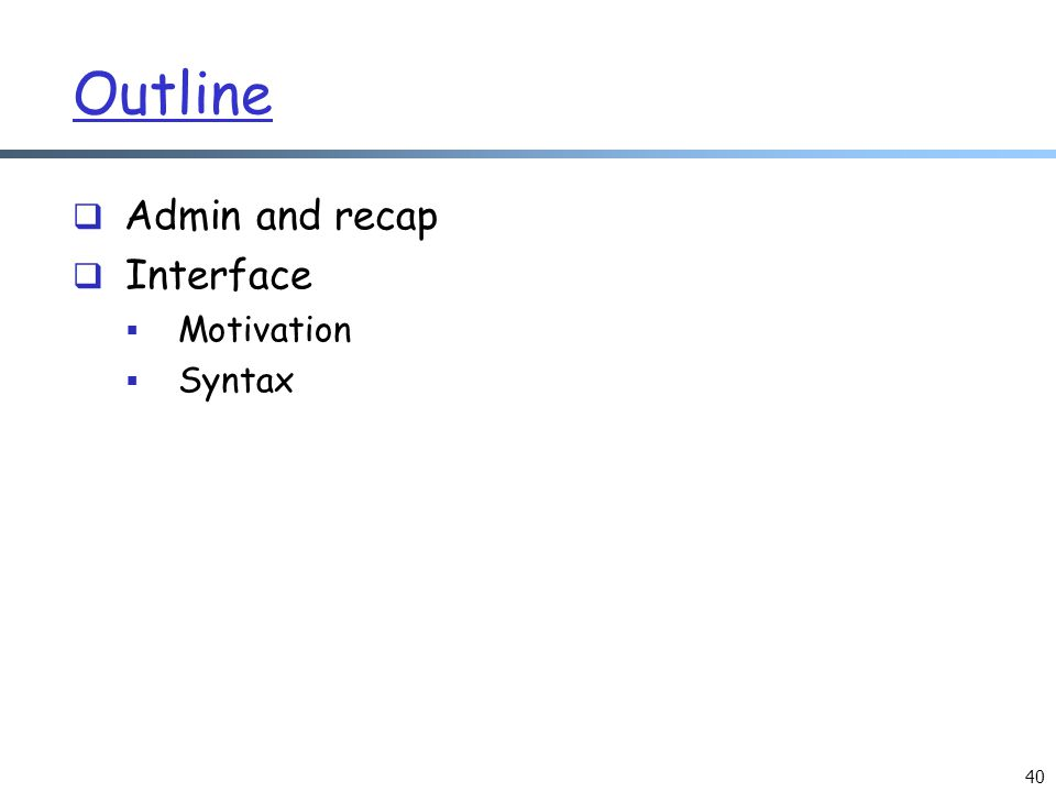40 Outline  Admin and recap  Interface  Motivation  Syntax