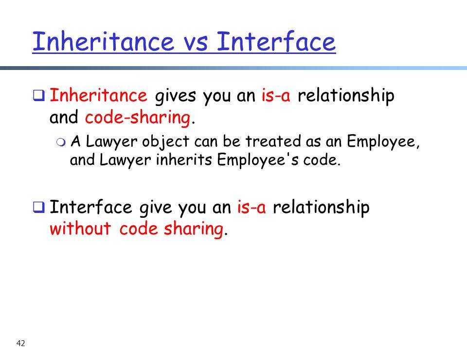 42 Inheritance vs Interface  Inheritance gives you an is-a relationship and code-sharing.