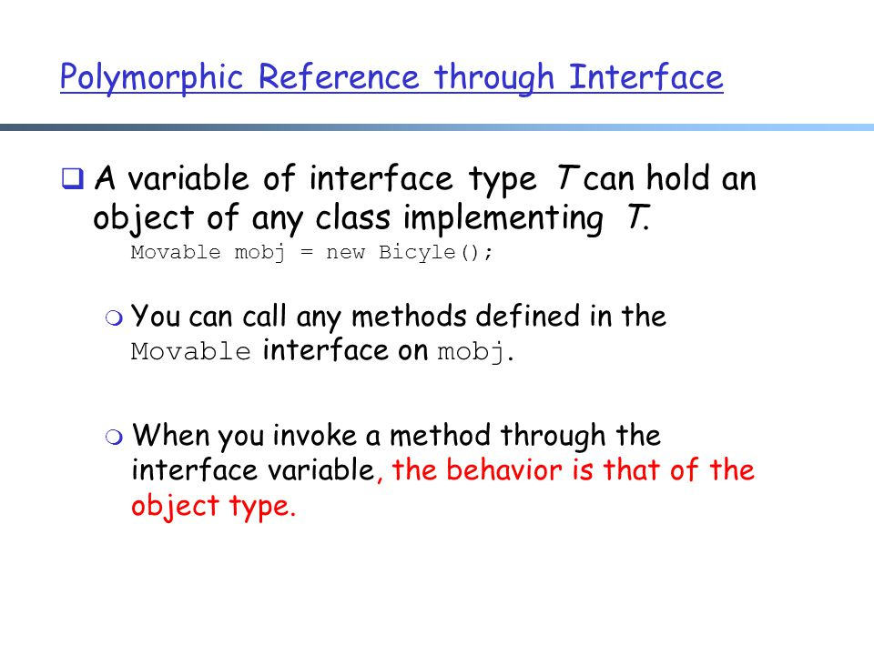 Polymorphic Reference through Interface  A variable of interface type T can hold an object of any class implementing T.