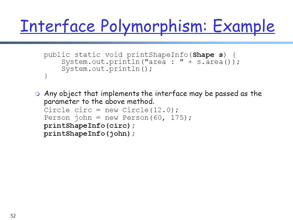 52 Interface Polymorphism: Example public static void printShapeInfo(Shape s) { System.out.println( area : + s.area()); System.out.println(); } m Any object that implements the interface may be passed as the parameter to the above method.