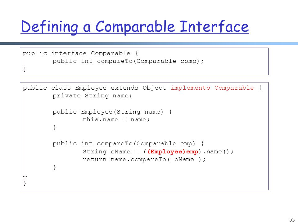 Defining a Comparable Interface 55 public interface Comparable { public int compareTo(Comparable comp); } public class Employee extends Object implements Comparable { private String name; public Employee(String name) { this.name = name; } public int compareTo(Comparable emp) { String oName = ((Employee)emp).name(); return name.compareTo( oName ); } … }