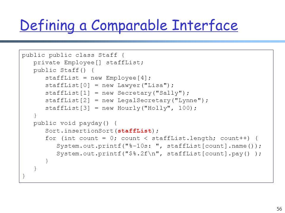Defining a Comparable Interface 56 public public class Staff { private Employee[] staffList; public Staff() { staffList = new Employee[4]; staffList[0] = new Lawyer( Lisa ); staffList[1] = new Secretary( Sally ); staffList[2] = new LegalSecretary( Lynne ); staffList[3] = new Hourly( Holly , 100); } public void payday() { Sort.insertionSort(staffList); for (int count = 0; count < staffList.length; count++) { System.out.printf( %-10s: , staffList[count].name()); System.out.printf( $%.2f\n , staffList[count].pay() ); }