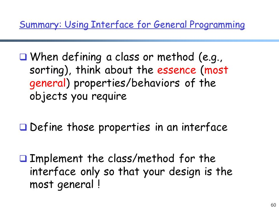 Summary: Using Interface for General Programming  When defining a class or method (e.g., sorting), think about the essence (most general) properties/behaviors of the objects you require  Define those properties in an interface  Implement the class/method for the interface only so that your design is the most general .