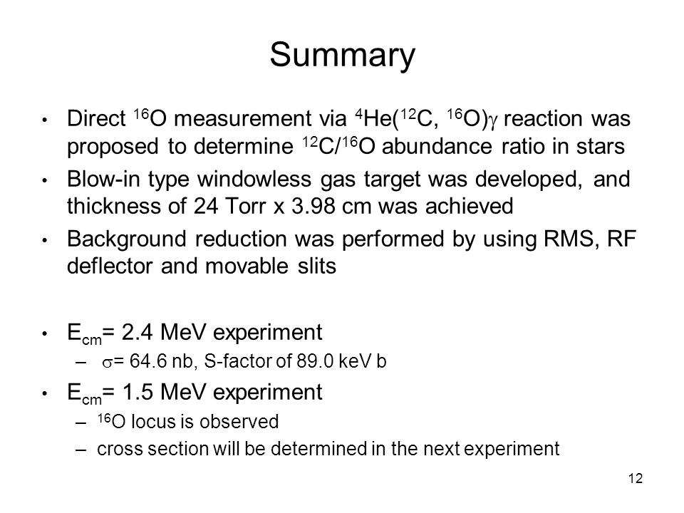 12 Summary Direct 16 O measurement via 4 He( 12 C, 16 O)  reaction was proposed to determine 12 C/ 16 O abundance ratio in stars Blow-in type windowless gas target was developed, and thickness of 24 Torr x 3.98 cm was achieved Background reduction was performed by using RMS, RF deflector and movable slits E cm = 2.4 MeV experiment –  = 64.6 nb, S-factor of 89.0 keV b E cm = 1.5 MeV experiment – 16 O locus is observed –cross section will be determined in the next experiment