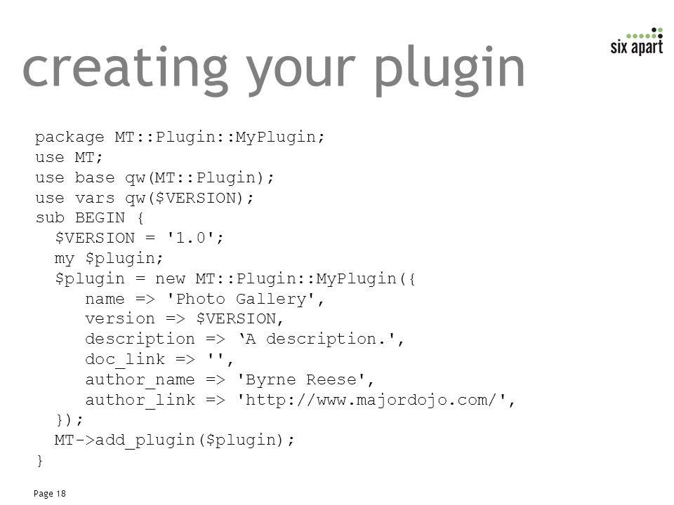 Page 18 creating your plugin package MT::Plugin::MyPlugin; use MT; use base qw(MT::Plugin); use vars qw($VERSION); sub BEGIN { $VERSION = 1.0 ; my $plugin; $plugin = new MT::Plugin::MyPlugin({ name => Photo Gallery , version => $VERSION, description => 'A description. , doc_link => , author_name => Byrne Reese , author_link => http://www.majordojo.com/ , }); MT->add_plugin($plugin); }