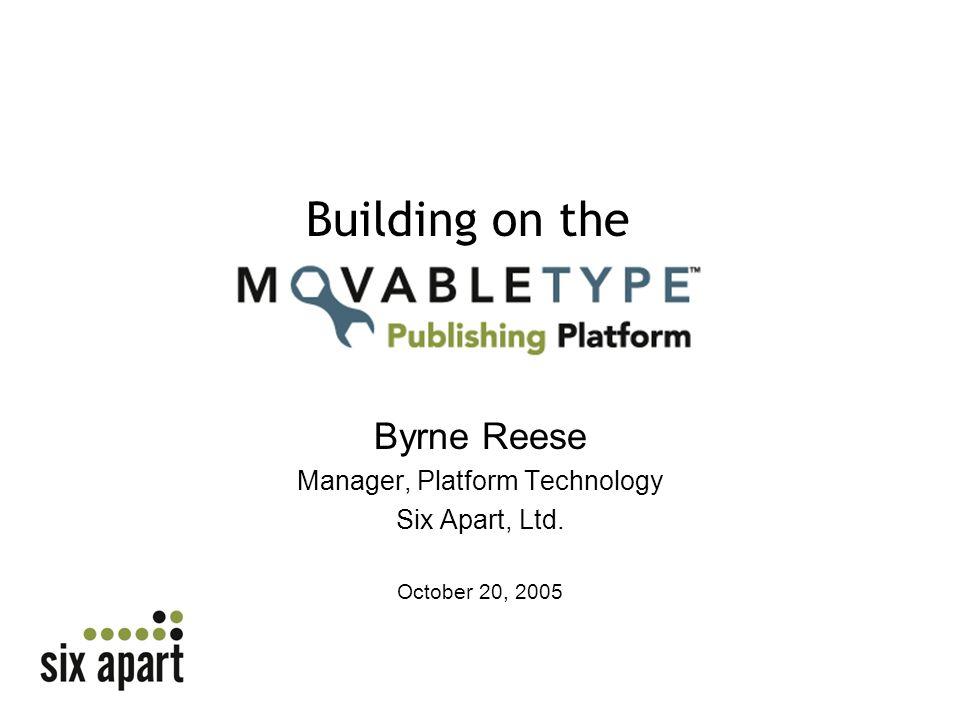Byrne Reese Manager, Platform Technology Six Apart, Ltd. October 20, 2005 Building on the