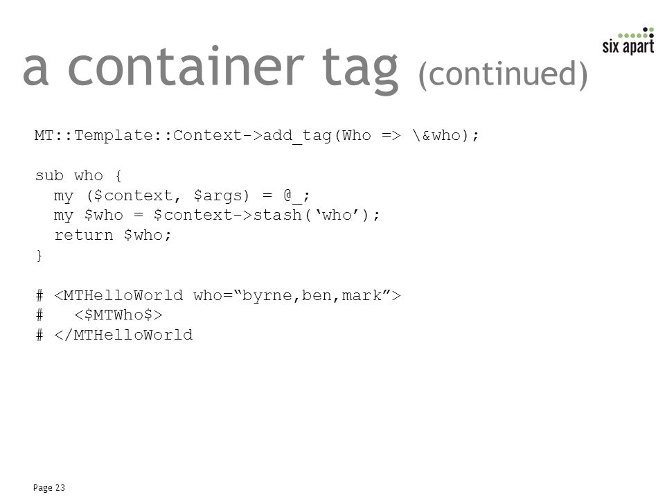 Page 23 a container tag (continued) MT::Template::Context->add_tag(Who => \&who); sub who { my ($context, $args) = @_; my $who = $context->stash('who'); return $who; } # # </MTHelloWorld