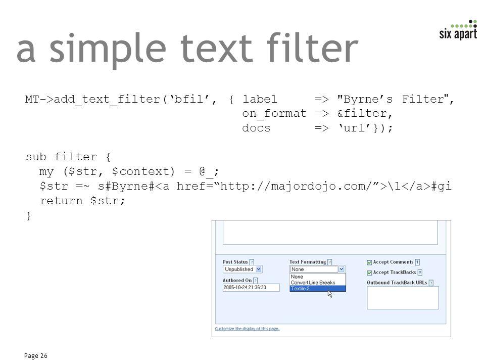 Page 26 a simple text filter MT->add_text_filter('bfil', { label => Byrne's Filter , on_format => &filter, docs => 'url'}); sub filter { my ($str, $context) = @_; $str =~ s#Byrne# \1 #gi return $str; }