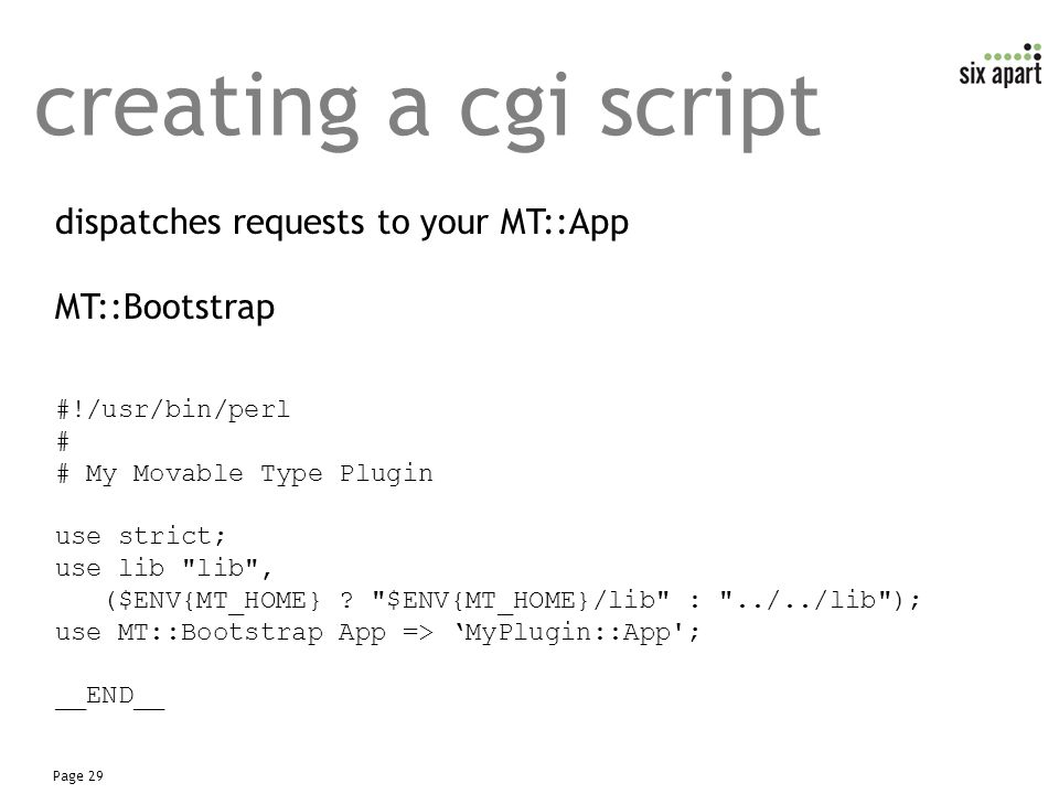 Page 29 creating a cgi script dispatches requests to your MT::App MT::Bootstrap #!/usr/bin/perl # # My Movable Type Plugin use strict; use lib lib , ($ENV{MT_HOME} .