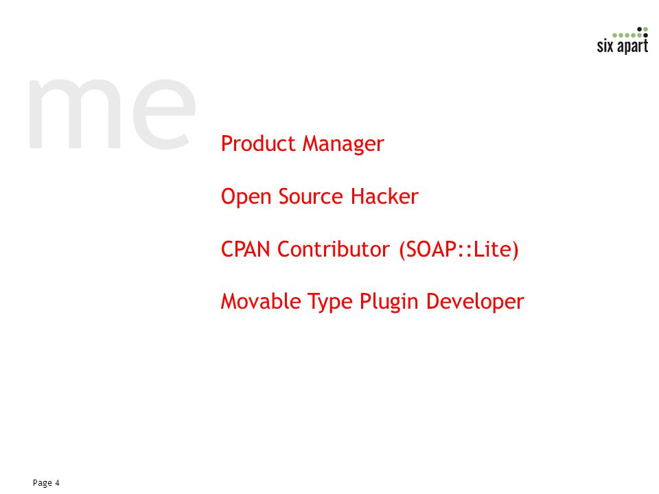 Page 4 me Product Manager Open Source Hacker CPAN Contributor (SOAP::Lite) Movable Type Plugin Developer