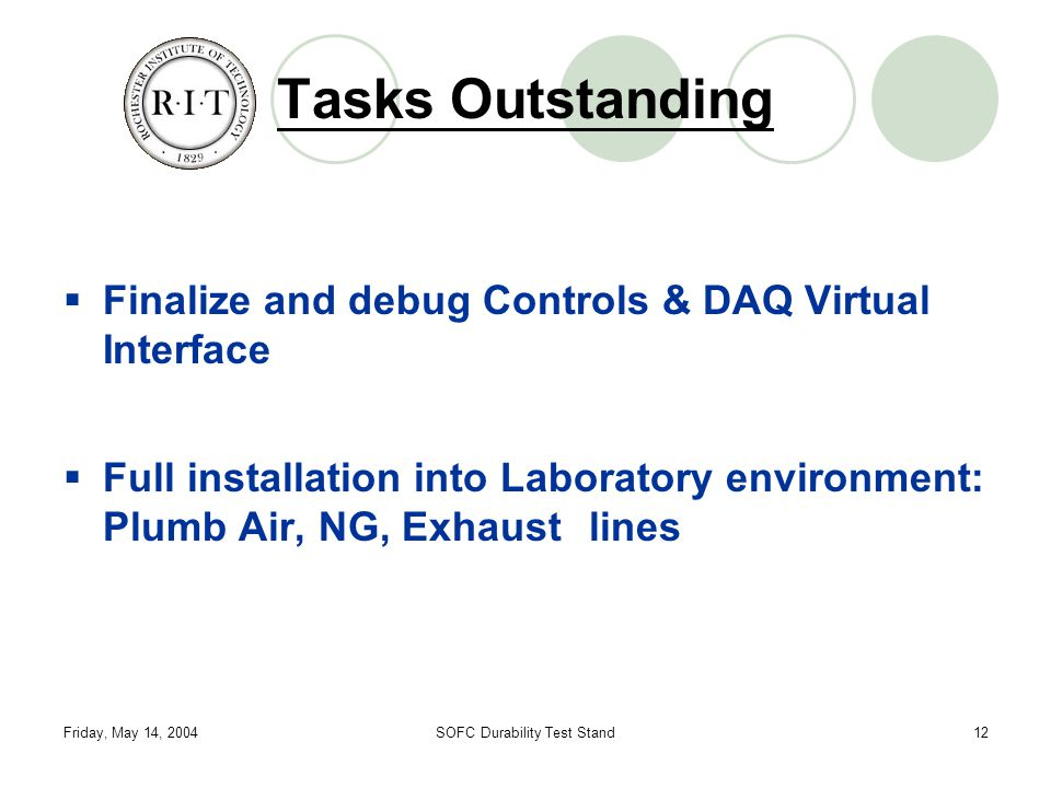 Friday, May 14, 2004SOFC Durability Test Stand12 Tasks Outstanding  Finalize and debug Controls & DAQ Virtual Interface  Full installation into Laboratory environment: Plumb Air, NG, Exhaust lines