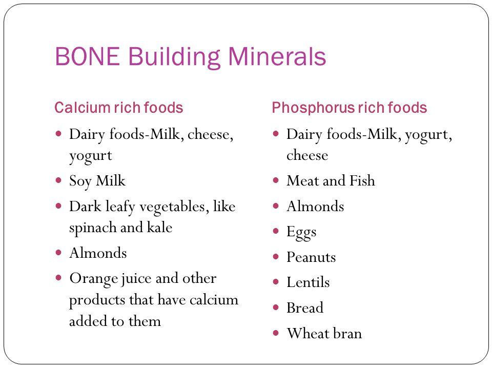 BONE Building Minerals Calcium rich foodsPhosphorus rich foods Dairy foods-Milk, cheese, yogurt Soy Milk Dark leafy vegetables, like spinach and kale