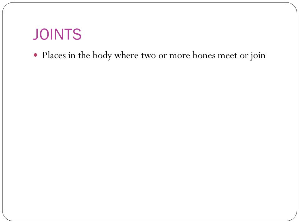 JOINTS Places in the body where two or more bones meet or join