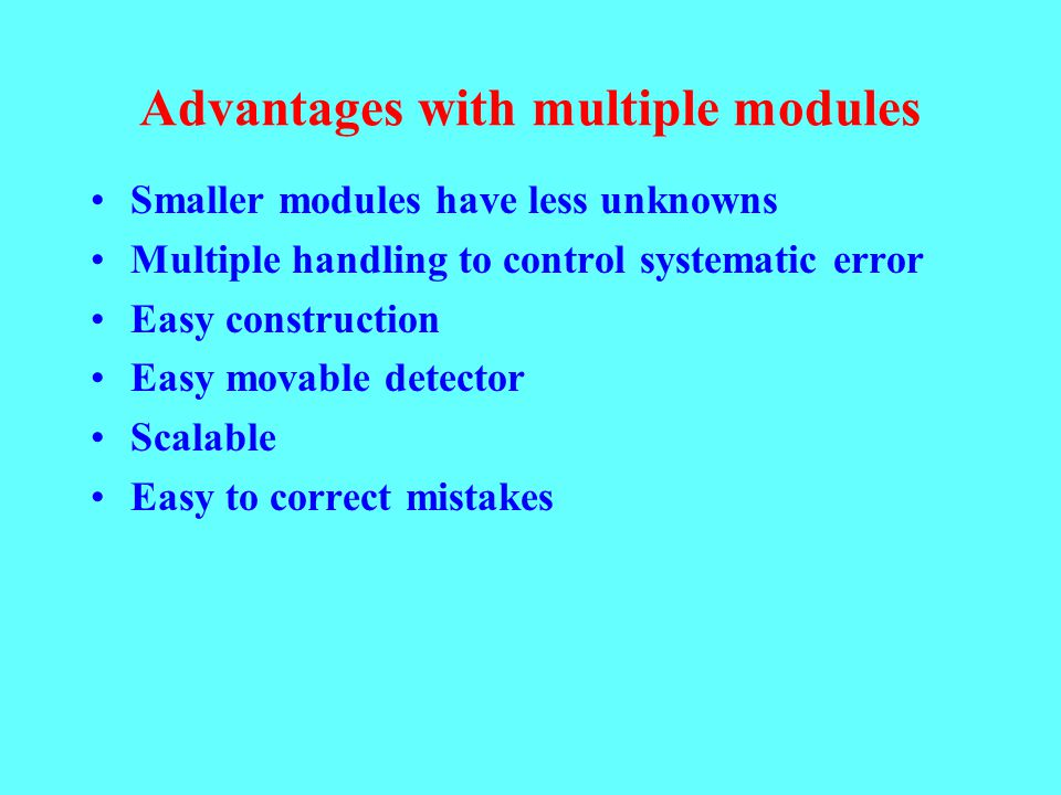 Advantages with multiple modules Smaller modules have less unknowns Multiple handling to control systematic error Easy construction Easy movable detec