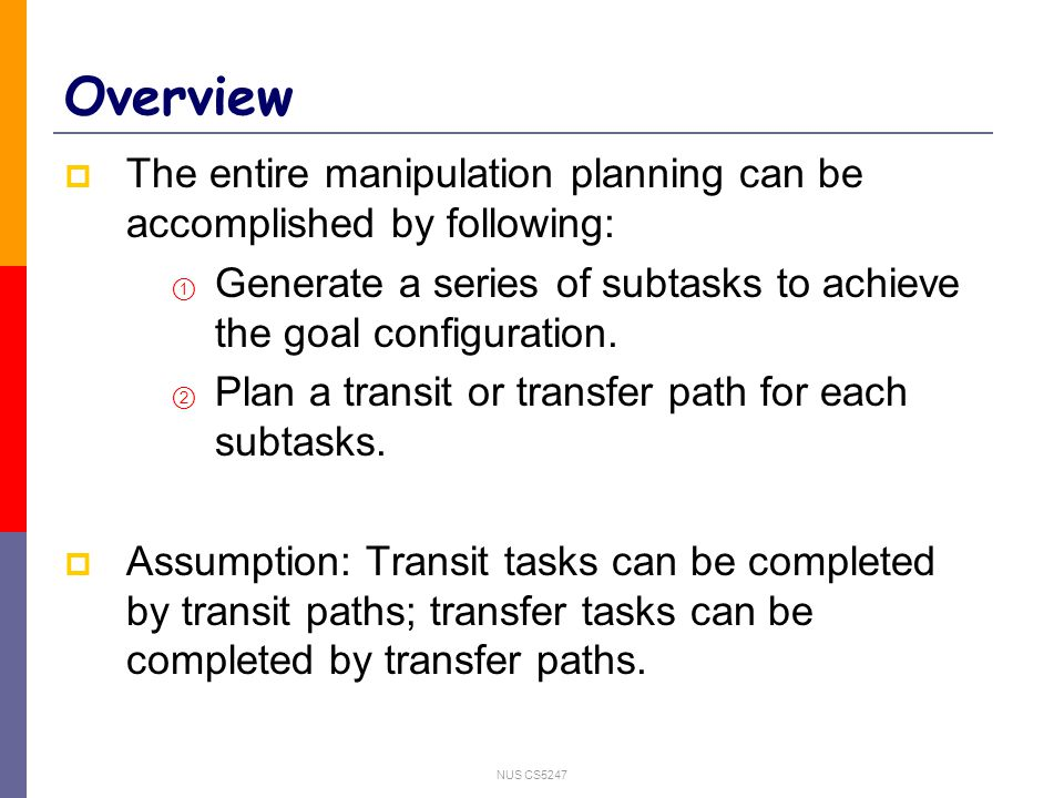 NUS CS5247 Overview  The entire manipulation planning can be accomplished by following:  Generate a series of subtasks to achieve the goal configuration.