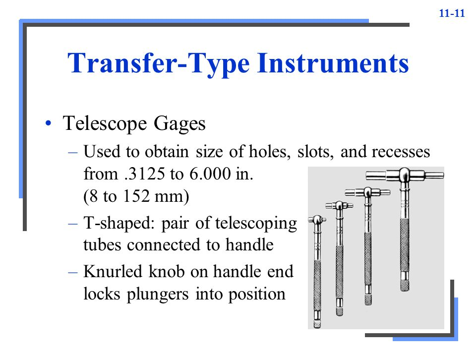 11-11 Transfer-Type Instruments Telescope Gages –Used to obtain size of holes, slots, and recesses from.3125 to 6.000 in. (8 to 152 mm) –T-shaped: pai