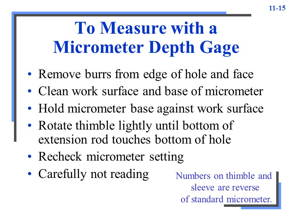11-15 To Measure with a Micrometer Depth Gage Remove burrs from edge of hole and face Clean work surface and base of micrometer Hold micrometer base a