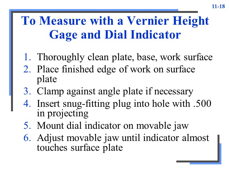 11-18 To Measure with a Vernier Height Gage and Dial Indicator 1.Thoroughly clean plate, base, work surface 2.Place finished edge of work on surface p