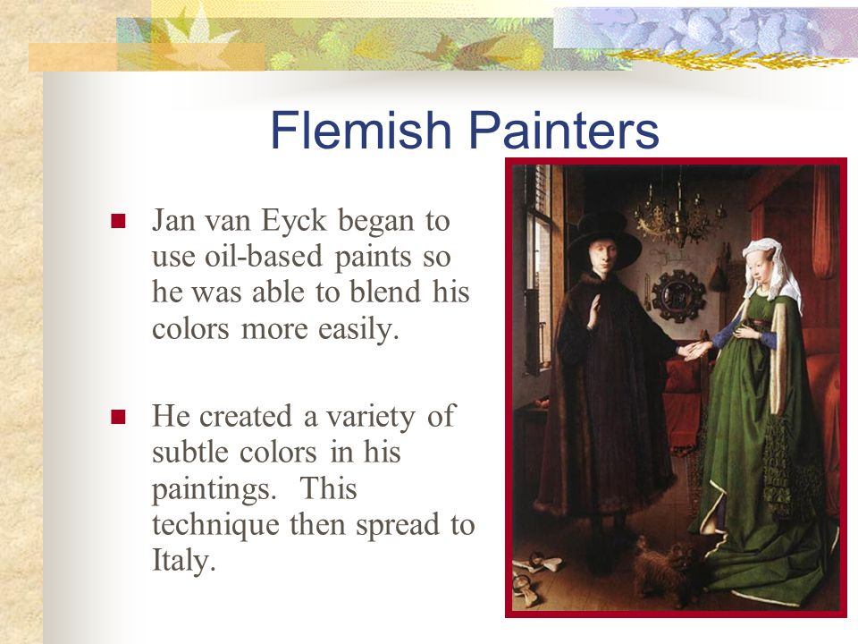 Flemish Painters Jan van Eyck began to use oil-based paints so he was able to blend his colors more easily. He created a variety of subtle colors in h