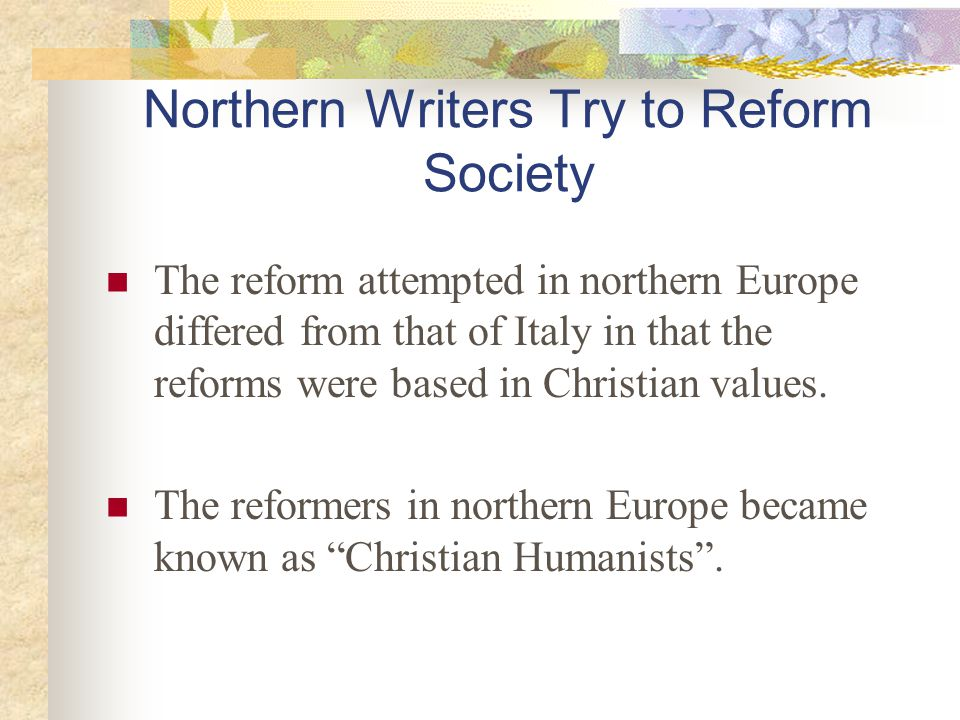 Northern Writers Try to Reform Society The reform attempted in northern Europe differed from that of Italy in that the reforms were based in Christian