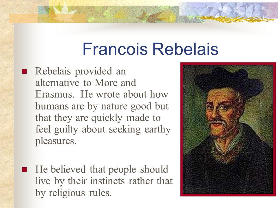 Francois Rebelais Rebelais provided an alternative to More and Erasmus. He wrote about how humans are by nature good but that they are quickly made to