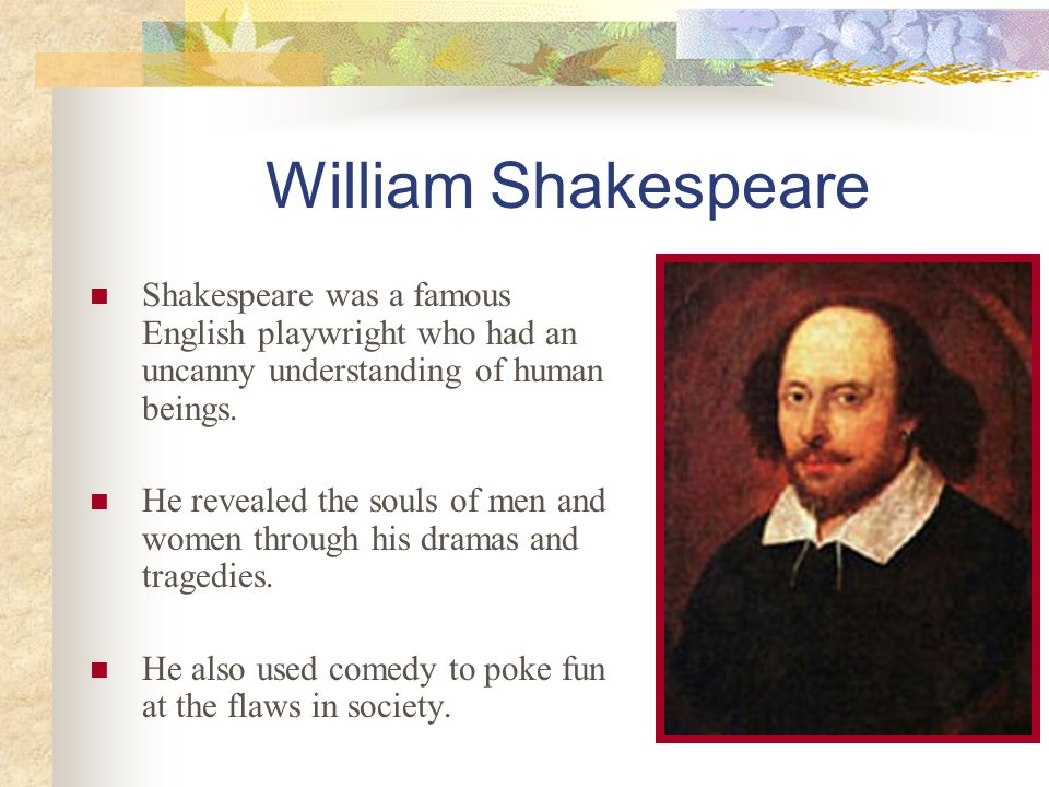 William Shakespeare Shakespeare was a famous English playwright who had an uncanny understanding of human beings. He revealed the souls of men and wom