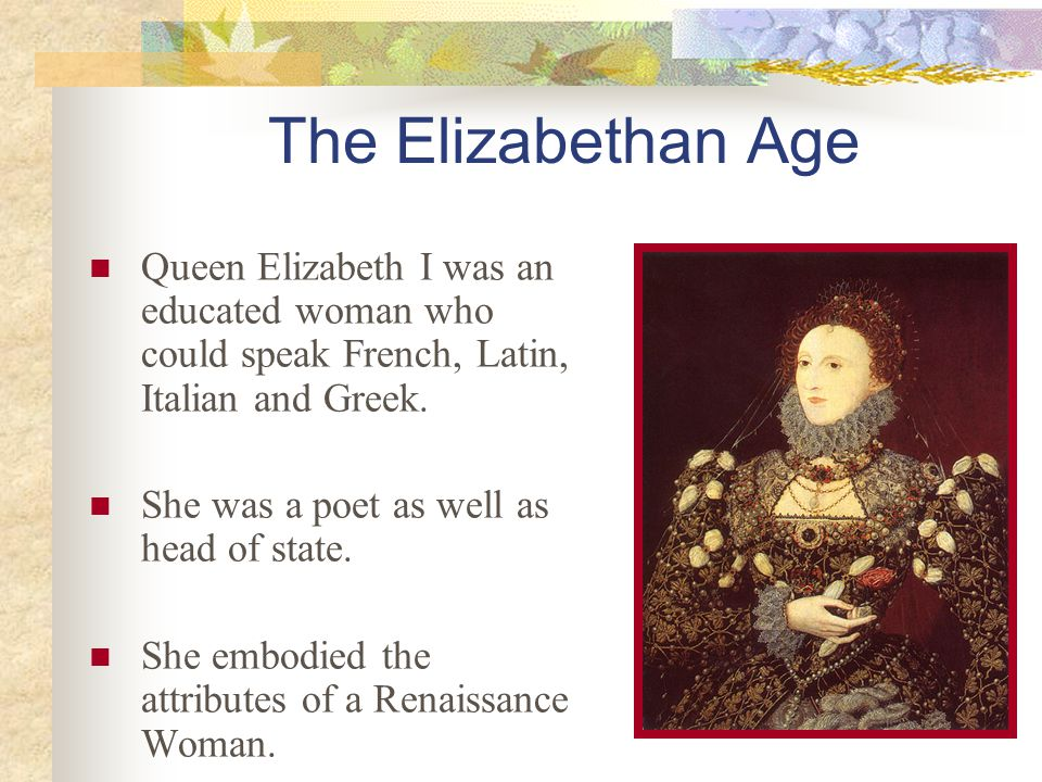 The Elizabethan Age Queen Elizabeth I was an educated woman who could speak French, Latin, Italian and Greek. She was a poet as well as head of state.