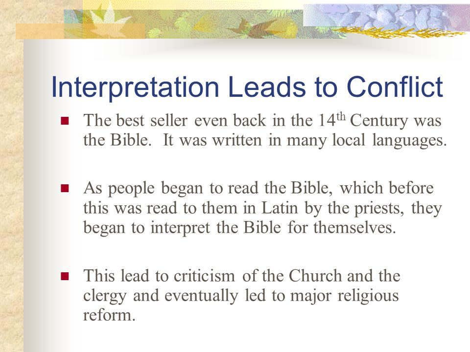 Interpretation Leads to Conflict The best seller even back in the 14 th Century was the Bible. It was written in many local languages. As people began