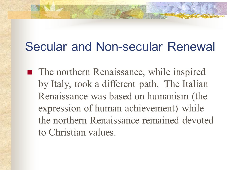 Secular and Non-secular Renewal The northern Renaissance, while inspired by Italy, took a different path. The Italian Renaissance was based on humanis