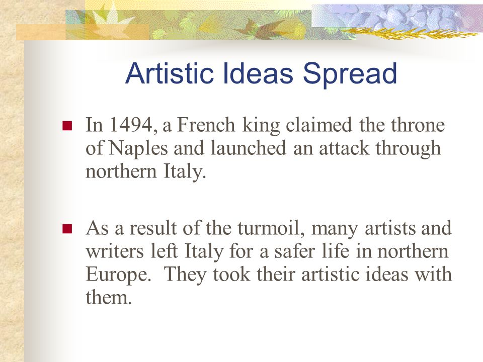 Artistic Ideas Spread In 1494, a French king claimed the throne of Naples and launched an attack through northern Italy. As a result of the turmoil, m