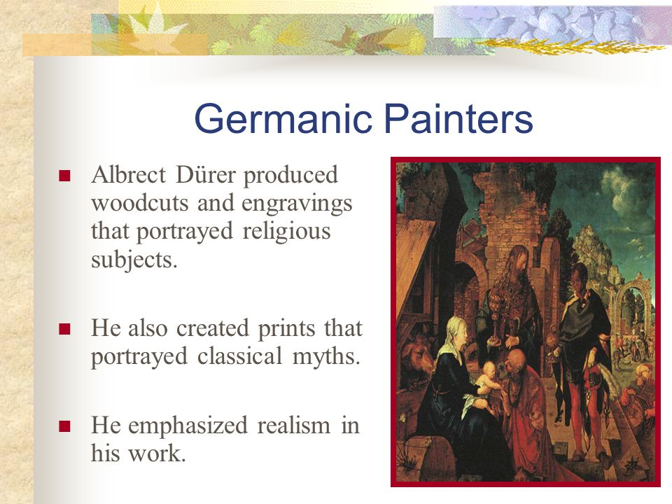 Germanic Painters Albrect Dürer produced woodcuts and engravings that portrayed religious subjects. He also created prints that portrayed classical my