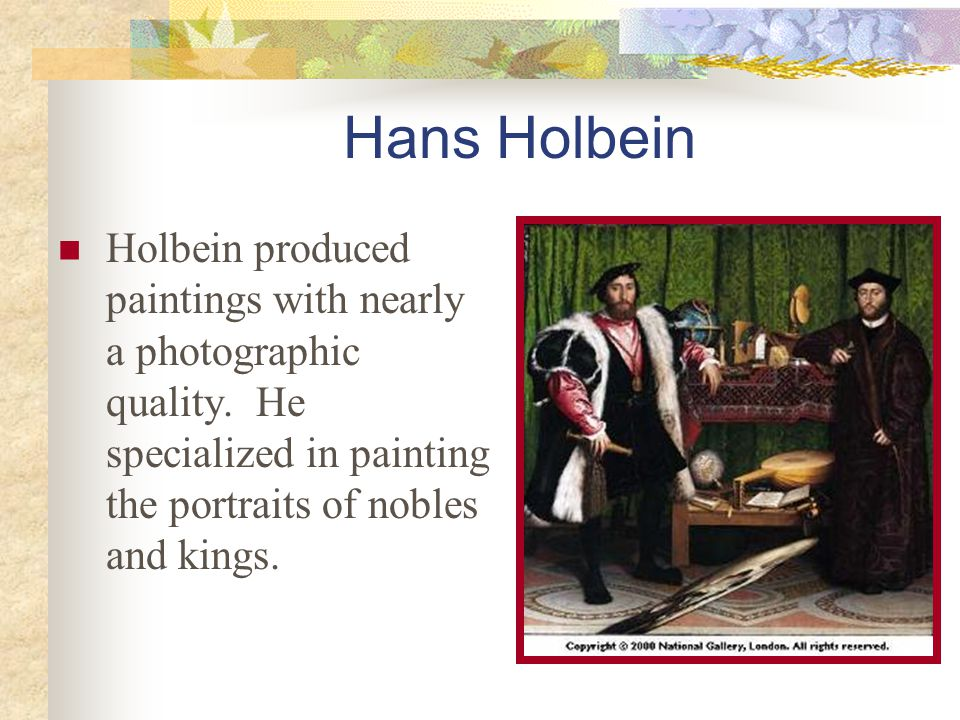 Hans Holbein Holbein produced paintings with nearly a photographic quality. He specialized in painting the portraits of nobles and kings.