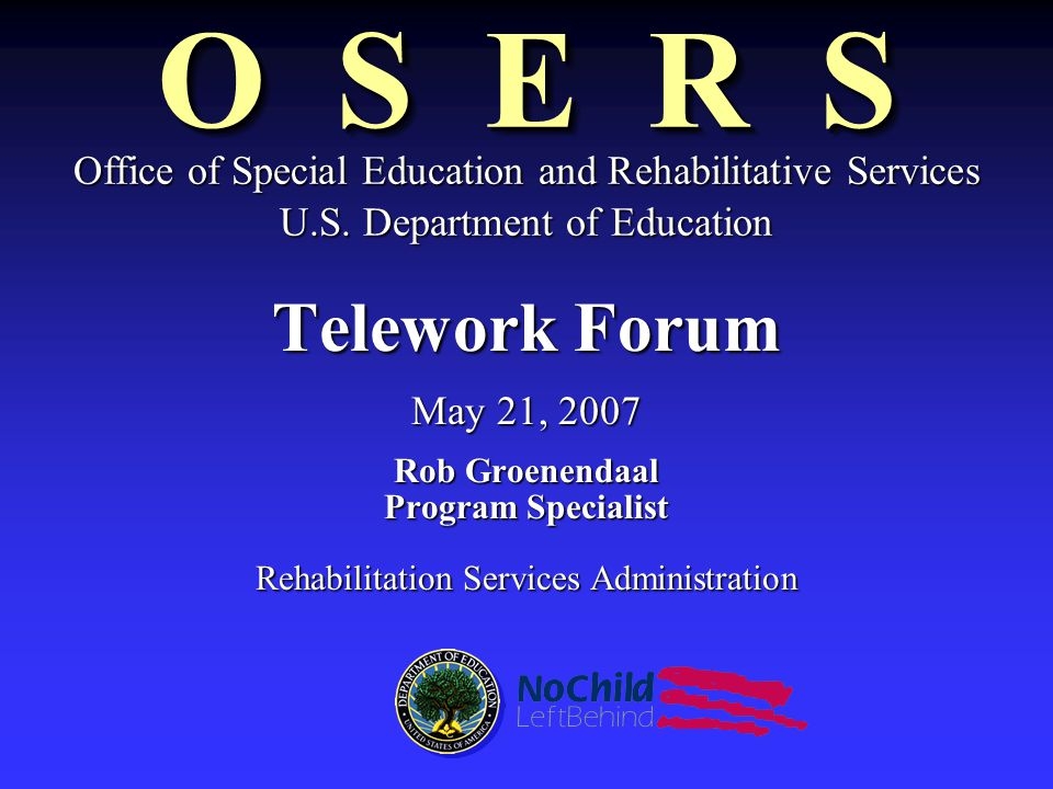 O S E R S Telework Forum May 21, 2007 Rob Groenendaal Program Specialist Rehabilitation Services Administration Office of Special Education and Rehabilitative Services U.S.