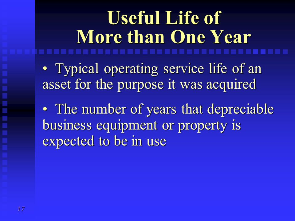 17 Useful Life of More than One Year Typical operating service life of an asset for the purpose it was acquired Typical operating service life of an asset for the purpose it was acquired The number of years that depreciable business equipment or property is expected to be in use The number of years that depreciable business equipment or property is expected to be in use