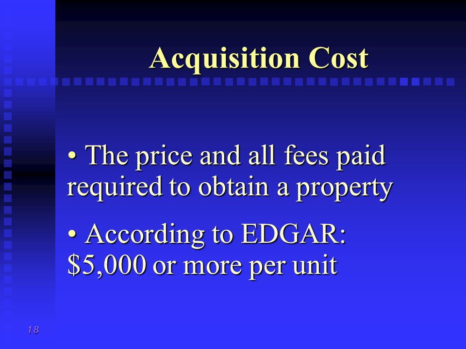 18 Acquisition Cost The price and all fees paid required to obtain a property The price and all fees paid required to obtain a property According to EDGAR: $5,000 or more per unit According to EDGAR: $5,000 or more per unit