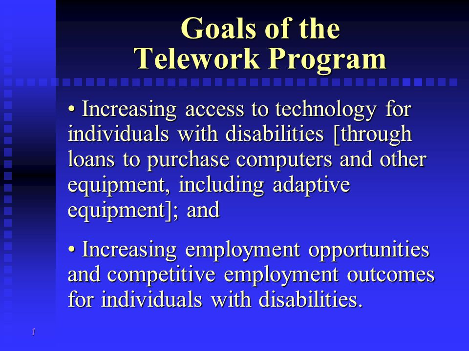 1 Goals of the Telework Program Increasing access to technology for individuals with disabilities [through loans to purchase computers and other equipment, including adaptive equipment]; and Increasing access to technology for individuals with disabilities [through loans to purchase computers and other equipment, including adaptive equipment]; and Increasing employment opportunities and competitive employment outcomes for individuals with disabilities.