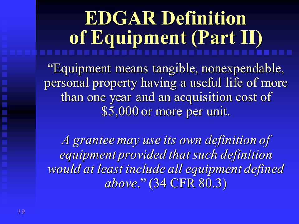 19 EDGAR Definition of Equipment (Part II) Equipment means tangible, nonexpendable, personal property having a useful life of more than one year and an acquisition cost of $5,000 or more per unit.
