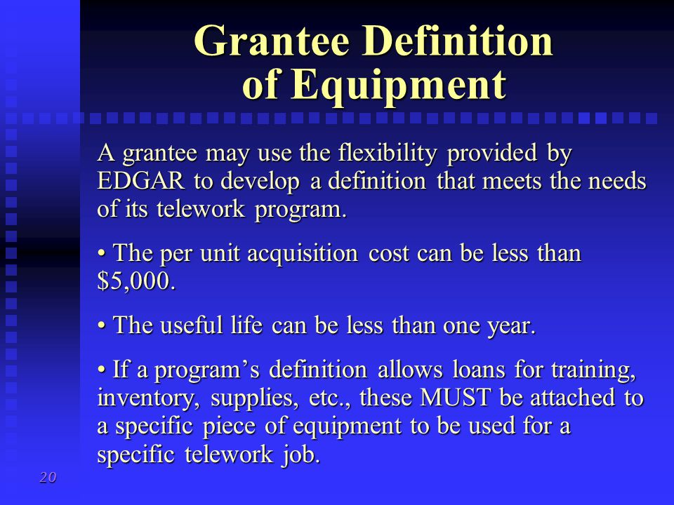 20 Grantee Definition of Equipment A grantee may use the flexibility provided by EDGAR to develop a definition that meets the needs of its telework program.