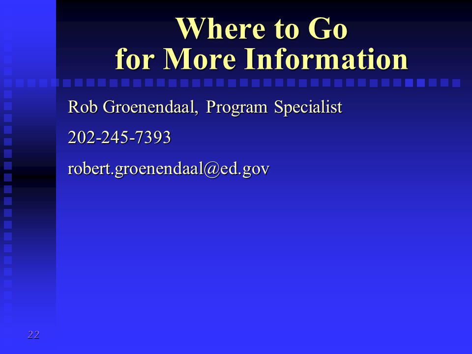 22 Where to Go for More Information Rob Groenendaal, Program Specialist 202-245-7393robert.groenendaal@ed.gov