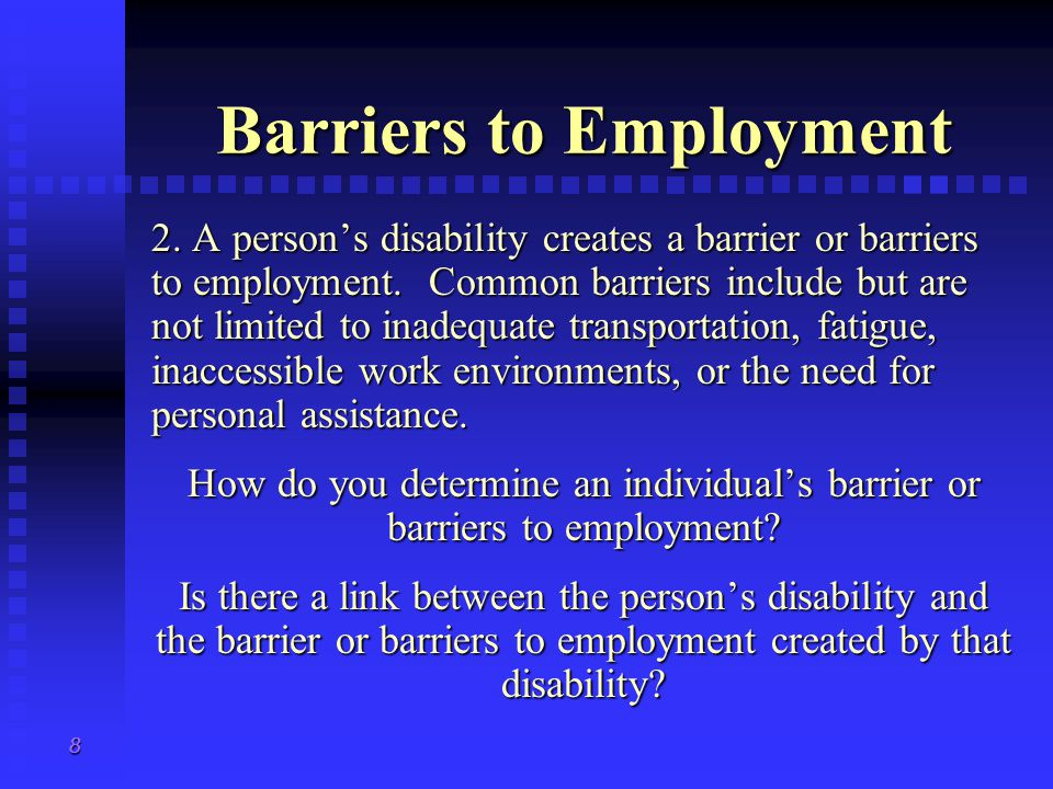 8 Barriers to Employment 2. A person's disability creates a barrier or barriers to employment.