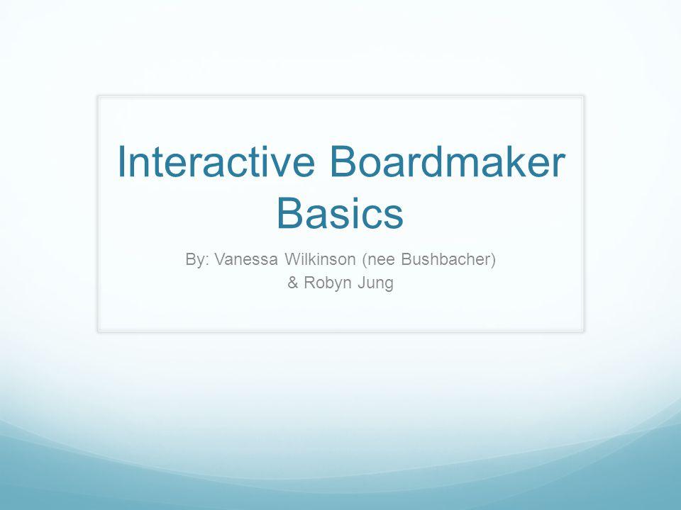 Interactive Boardmaker Basics By: Vanessa Wilkinson (nee Bushbacher) & Robyn Jung