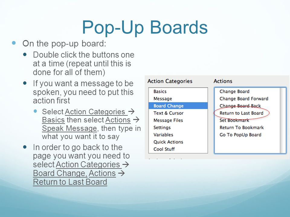 Pop-Up Boards On the pop-up board: Double click the buttons one at a time (repeat until this is done for all of them) If you want a message to be spoken, you need to put this action first Select Action Categories  Basics then select Actions  Speak Message, then type in what you want it to say In order to go back to the page you want you need to select Action Categories  Board Change, Actions  Return to Last Board