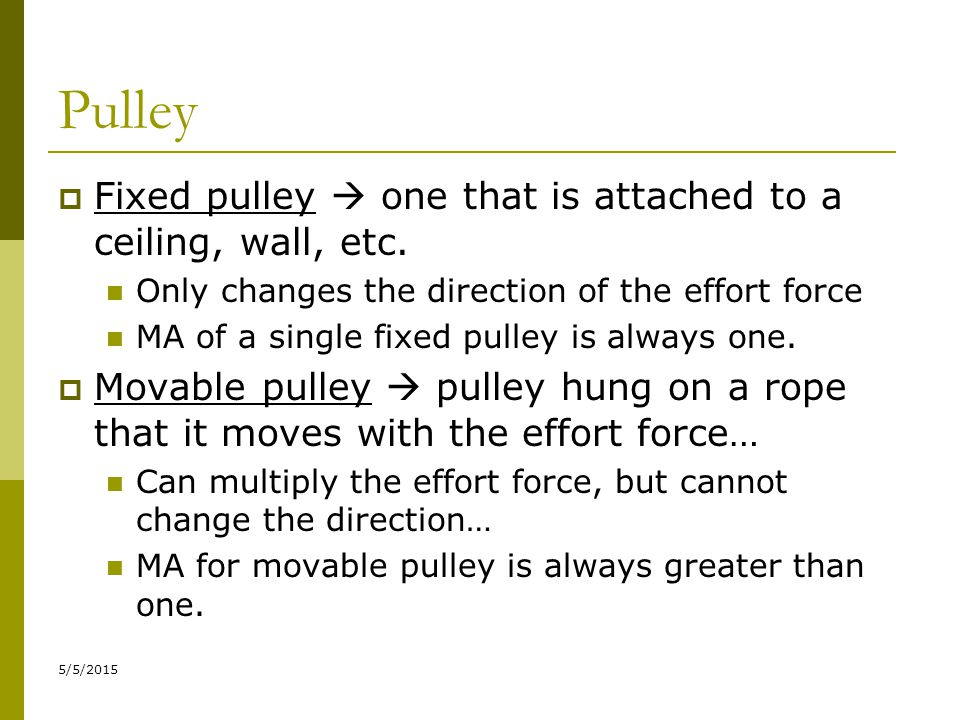 5/5/2015 Pulley  Fixed pulley  one that is attached to a ceiling, wall, etc. Only changes the direction of the effort force MA of a single fixed pul
