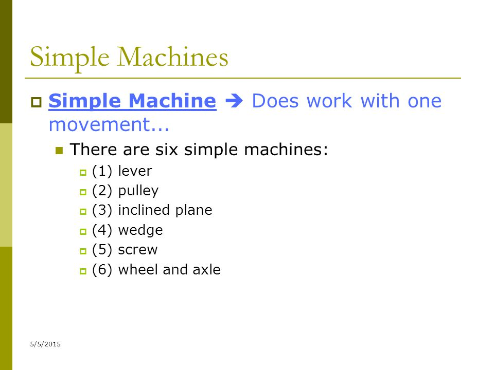 5/5/2015 Simple Machines  Simple Machine  Does work with one movement... There are six simple machines:  (1) lever  (2) pulley  (3) inclined plan