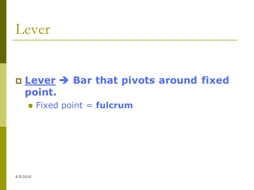 5/5/2015 Lever  Lever  Bar that pivots around fixed point. Fixed point = fulcrum