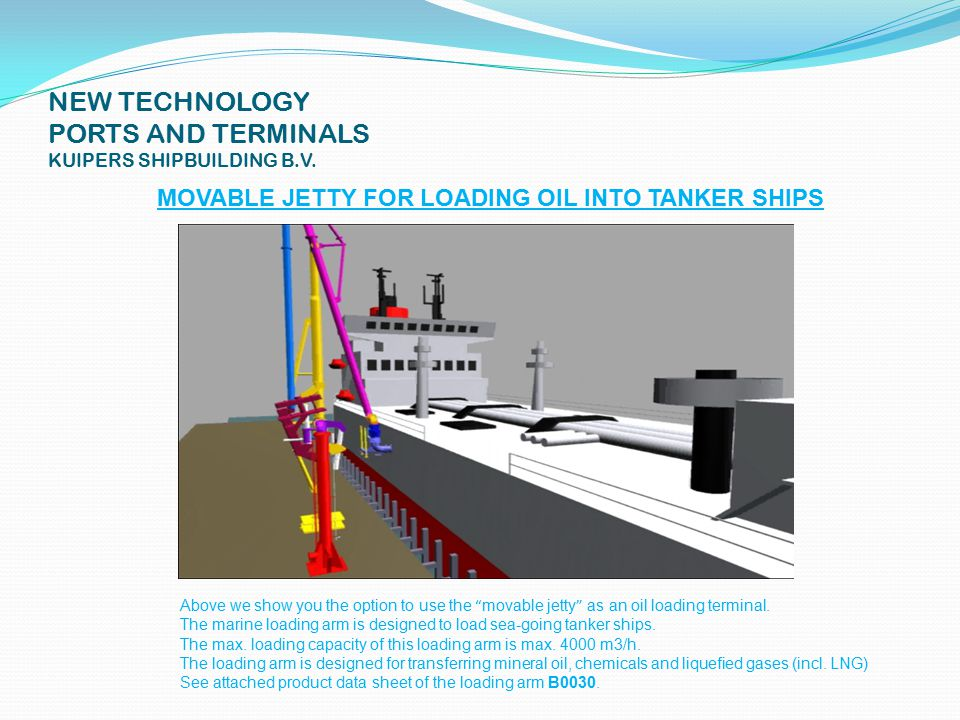 NEW TECHNOLOGY PORTS AND TERMINALS KUIPERS SHIPBUILDING B.V. MOVABLE JETTY FOR HANDLING OIL,LIQUIDS, GAS, ETC. SEE NEXT 5 DIAS AND 2 MOVIES
