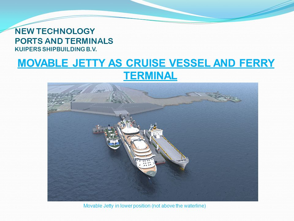 NEW TECHNOLOGY PORTS AND TERMINALS KUIPERS SHIPBUILDING B.V. MOVABLE JETTY AS CRUISE VESSEL AND FERRY TERMINAL IN LOWER POSITION (NOT ABOVE WATERLINE)