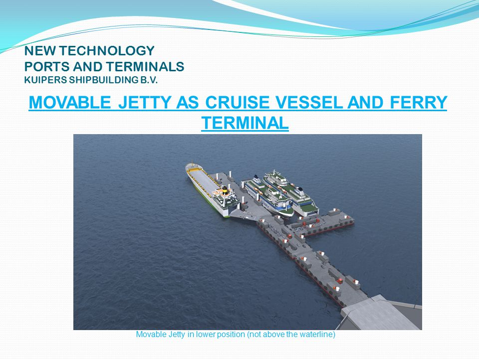 NEW TECHNOLOGY PORTS AND TERMINALS KUIPERS SHIPBUILDING B.V. MOVABLE JETTY AS CRUISE VESSEL AND FERRY TERMINAL Movable Jetty in lower position (not ab