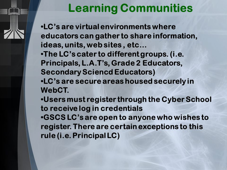Learning Communities LC's are virtual environments where educators can gather to share information, ideas, units, web sites, etc… The LC's cater to di