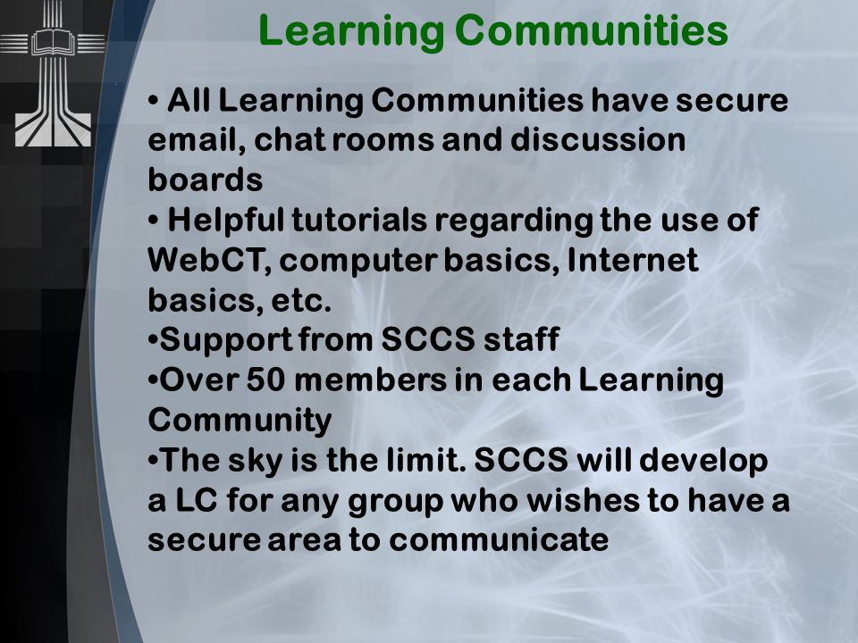 Learning Communities All Learning Communities have secure email, chat rooms and discussion boards Helpful tutorials regarding the use of WebCT, computer basics, Internet basics, etc.